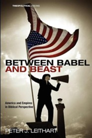 Between Babel and Beast: America and Empires in Biblical Perspective  -              By: Peter J. Leithart