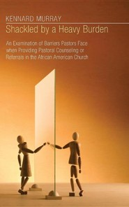 Shackled by a Heavy Burden: An Examination of Barriers Pastors Face When Providing Pastoral Counseling or Referrals in the African American Church