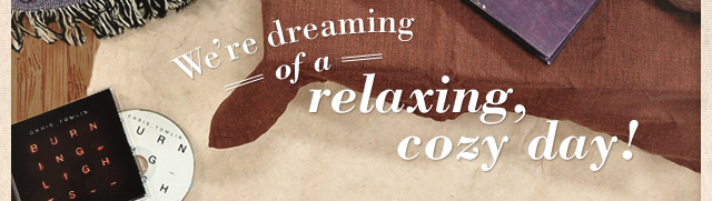 We're dreaming of a relaxing, cozy day!