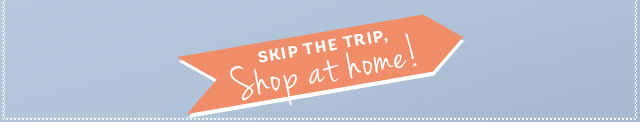 Skip the trip, shop at home!