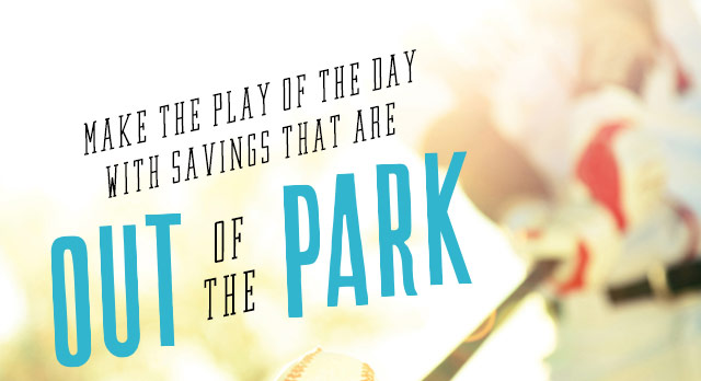 Make the Play of the Day with Savings that are Out of the Park