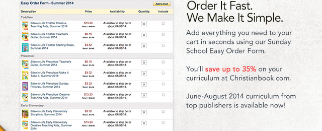 Order It Fast. We make it Simple. Add everything you need to your cart in seconds using our Sunday School Easy Order Form. You'll save up to 35% on your curriculum at Christianbook.com. June-August 2014 curriculum from top publishers is available now!