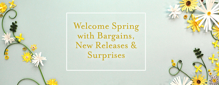 Welcome Spring with Bargains, New Releases & Surprises