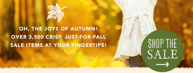 Oh, the joys of Autumn! Over 3,500 crisp, just-for-fall sale items right at your fingertips! Shop the sale.