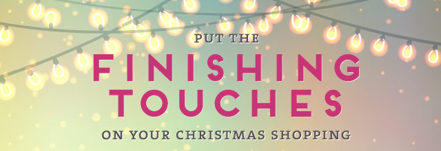 Put the Finishing Touches on your Christmas Shopping