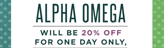 Alpha Omega will be 20% off for one day only, January 7th!