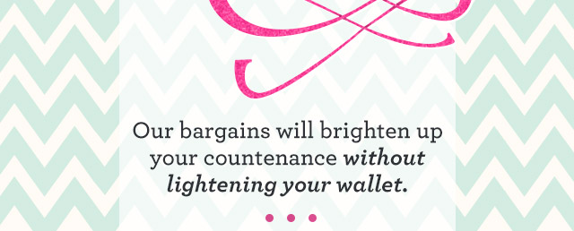 Our bargains will brighten up your countenance without lightening your wallet.