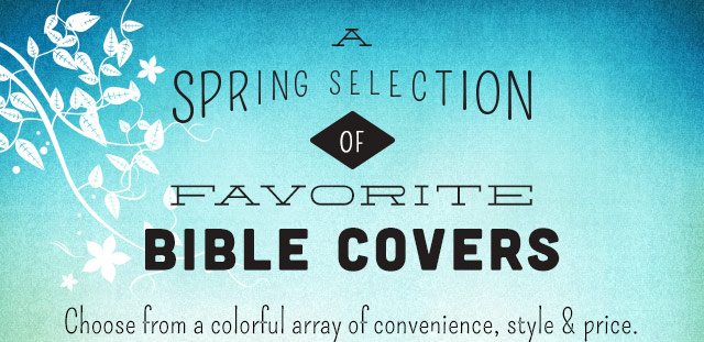 A Spring Selection of Favorite Bible Covers - Choose from a colorful array of convenience, style & price.