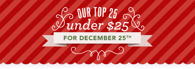 Our Top 25 under $25 for December 25th