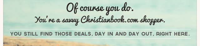 Of course you do. You're a savvy Christianbook.com shopper. You still find those deals, day in and day out, right here.