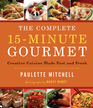 The Complete 15-Minute Gourmet: Creative Cuisine Made Fast and Fresh - eBook