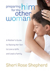 more information about Preparing Him for the Other Woman: A Mother's Guide to Raising Her Son to Love a Wife and Lead a Family - eBook