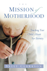 more information about The Mission of Motherhood: Touching Your Child's Heart of Eternity - eBook