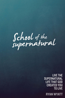 more information about School of the Supernatural: Live the Supernatural Life That God Created You to Live - eBook