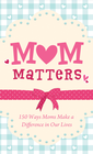 more information about Mom Matters: 150 Ways Moms Make a Difference in Our Lives - eBook