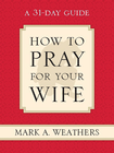 more information about How to Pray for Your Wife: A 31-Day Guide - eBook