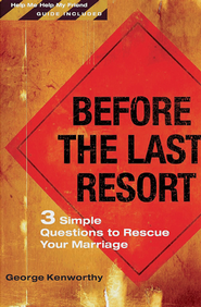 Before the Last Resort: 3 Simple Questions to Rescue Your Marriage  -     By: George Kenworthy