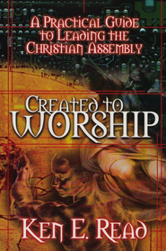 Created to Worship: A Practical Guide to Leading the Christian Assembly  -              By: Ken E. Read