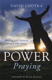 Power Praying: Hearing Jesus' Voice by Praying Jesus' Prayer  -     By: David Chotka