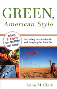 Green, American Style: Becoming Earth-Friendly and Reaping the Benefits  -     By: Anna M. Clark