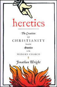 Heretics: The Creation of Christianity from Gnostics to the Modern Church  -     By: Jonathan Wright