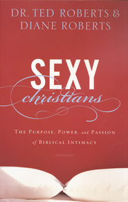 Sexy Christians: The Purpose, Power, and Passion of Biblical Intimacy  -              By: Dr. Ted Roberts, Diane Roberts