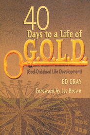 40 Days to a Life of G.O.L.D. (God-Ordained Life Development)  -     By: Ed Gray