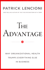 The Advantage: Why Organizational Health Trumps  Eveything Else in Business  -     By: Patrick Lencioni