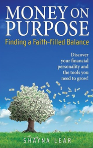 Money on Purpose: Finding a Faith-Filled Balance  -              By: Shayna Lear