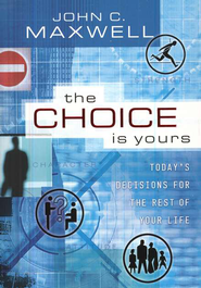 The Choice Is Yours: Today's Decisions for  the Rest of Your Life  -     By: John C. Maxwell
