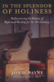 In the Splendor of Holiness: Rediscovering the beauty of Reformed Worship for the 21st Century  -              By: Jon Payne