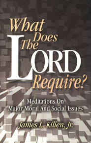 What Does the Lord Require?: Meditations on Major Moral and Social Issues  -     By: James L. Killen Jr.