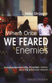 Where Once We Feared Enemies: Inclusive Membership, Prophetic Vision, and the American Church  -     By: Nibs Stroupe