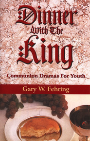 Dinner with the King: Communion Dramas For Youth  -     By: Gary W. Fehring
