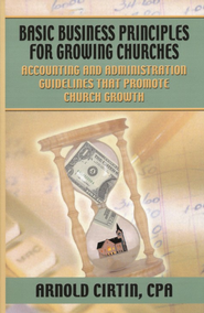 Basic Business Principles for Growing Churches: Accounting and Administrative Guidelines that Promote Church Growth  -              By: Arnold Cirtin