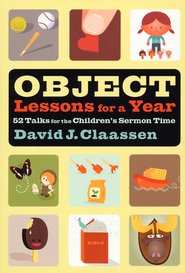 Object Lessons for a Year: 52 Talks for the Children's Sermon Time  -              By: David Claassen