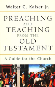 Preaching and Teaching from the Old Testament: A Guide for the Church  -     By: Walter C. Kaiser Jr.