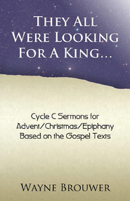 They All Were Looking for a King: Advent/Christmas/Epiphany, Cycle C  -              By: Wayne Brouwer