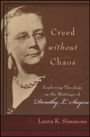 Creed Without Chaos: Exploring Theology in the Writings of Dorothy L. Sayers  -     By: Laura K. Simons