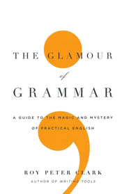 The Glamour of Grammar: A Guide to the Magic and   Mystery of Practical English  -     By: Roy Peter Clark