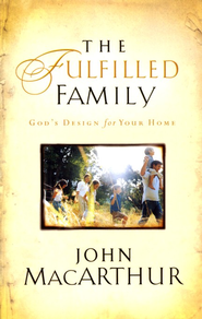 The Fulfilled Family: God's Design for Your Home   -     By: John MacArthur