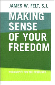 Making Sense of Your Freedom: Philosophy for the Perplexed  -     By: James W. Felt