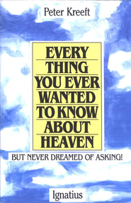 Everything You Ever Wanted to Know about Heaven   -     By: Peter Kreeft