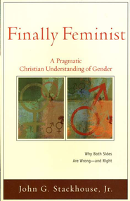 Finally Feminist: A Pragmatic Christian Understanding of Gender  -              By: John G. Stackhouse Jr.