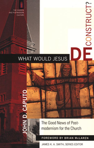 What Would Jesus Deconstruct?  -     By: John D. Caputo