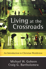 Living at the Crossroads: An Introduction to Christian Worldview  -              By: Michael W. Goheen, Craig G. Bartholomew