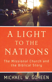 A Light to the Nations: The Missional Church and the Biblical Story  -              By: Michael W. Goheen
