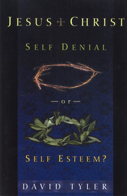 Jesus Christ: Self Denial or Self Esteem?  -     By: David Tyler