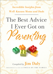 The Best Advice I Ever Got on Parenting: Incredible Insights From Well-Known Moms & Dads  -              By: Jim Daly