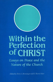 Within the Perfection of Christ: Essays on Peace and the Nature of the Church  -              Edited By: Terry L. Brensinger, E. Morris Sider                   By: Terry L. Brensinger(Editor)& E. Morris Sider(Editor)